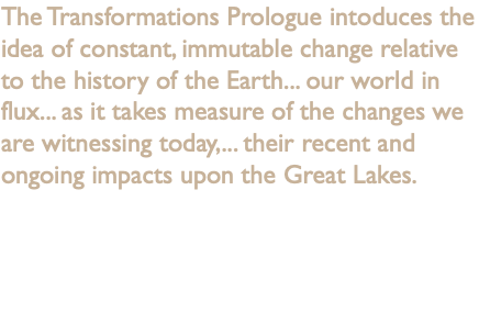 The Transformations Prologue intoduces the idea of constant, immutable change relative to the history of the Earth... our world in flux... as it takes measure of the changes we are witnessing today,... their recent and ongoing impacts upon the Great Lakes.