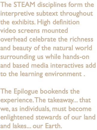 The STEAM disciplines form the interpretive subtext throughout the exhibits. High definition video screens mounted overhead celebrate the richness and beauty of the natural world surrounding us while hands-on and based media interactives add to the learning environment . The Epilogue bookends the experience. The takeaway... that we, as individuals, must become enlightened stewards of our land and lakes... our Earth.
