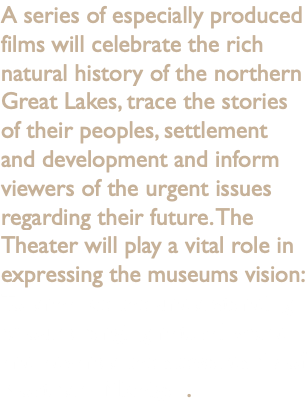 A series of especially produced films will celebrate the rich natural history of the northern Great Lakes, trace the stories of their peoples, settlement and development and inform viewers of the urgent issues regarding their future. The Theater will play a vital role in expressing the museums vision: To enhance the understanding of our changing natural world and advance the stewardship of Northern Michigan.