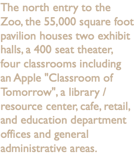 "The north entry to the Zoo, the 55,000 square foot pavilion houses two exhibit halls, a 400 seat theater, four classrooms including an Apple ""Classroom of Tomorrow"", a library / resource center, cafe, retail, and education department offices and general administrative areas."