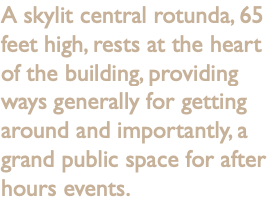 A skylit central rotunda, 65 feet high, rests at the heart of the building, providing ways generally for getting around and importantly, a grand public space for after hours events.