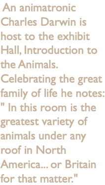 "An animatronic Charles Darwin is host to the exhibit Hall, Introduction to the Animals. Celebrating the great family of life he notes: "" In this room is the greatest variety of animals under any roof in North America... or Britain for that matter."""