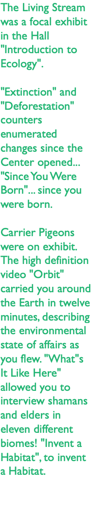 "The Living Stream was a focal exhibit in the Hall ""Introduction to Ecology"". ""Extinction"" and ""Deforestation"" counters enumerated changes since the Center opened... ""Since You Were Born""... since you were born. Carrier Pigeons were on exhibit. The high definition video ""Orbit"" carried you around the Earth in twelve minutes, describing the environmental state of affairs as you flew. ""What""s It Like Here"" allowed you to interview shamans and elders in eleven different biomes! ""Invent a Habitat"", to invent a Habitat."